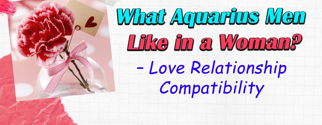 What Aquarius Men Like in a Woman? – Love Relationship Compatibility