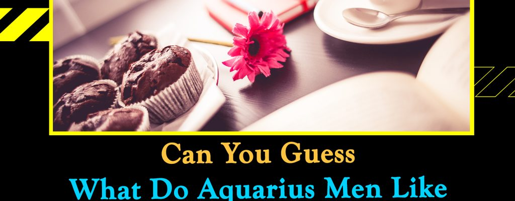 Can You Guess What Do Aquarius Men Like in Love Relationship?