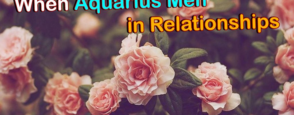 When Aquarius Men in Relationships – What Secrets You Need to Know?
