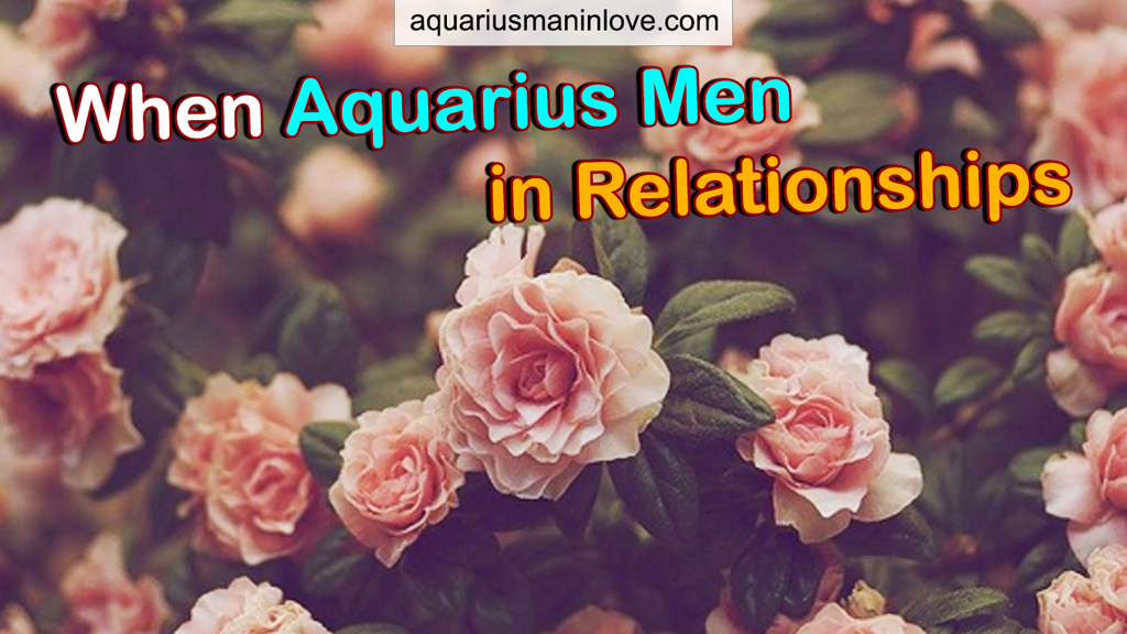 When Aquarius Men in Relationships - What Secrets You Need to Know?