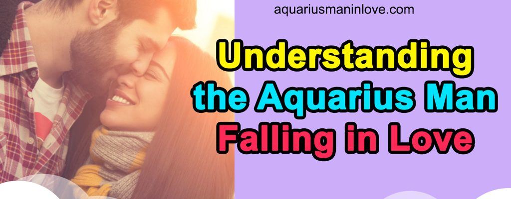Understanding the Aquarius Man Falling in Love – What to Expect?
