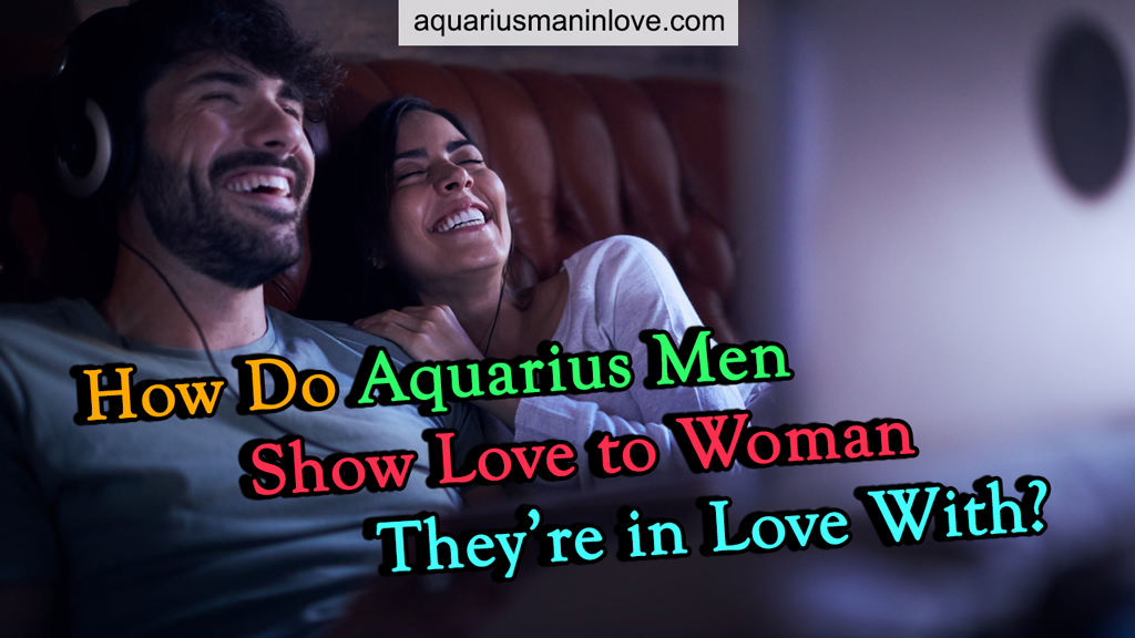 How Do Aquarius Men Show Love To Woman They're In Love With?
