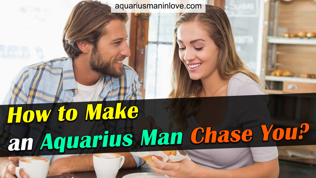 How to Make an Aquarius Man Chase You? Great Tips to Know!