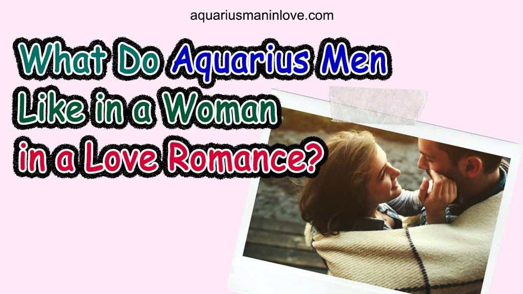 What Do Aquarius Men Like in a Woman in a Love Romance?