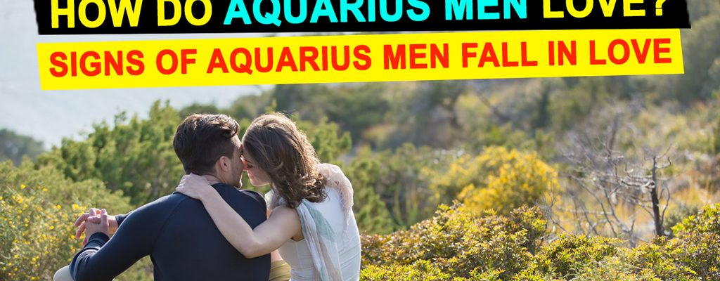 How Do Aquarius Men Love? Signs of Aquarius Men Fall in Love