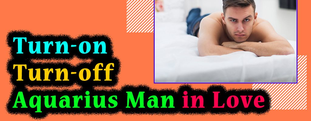 Turn-on Turn-off Aquarius Man in Love