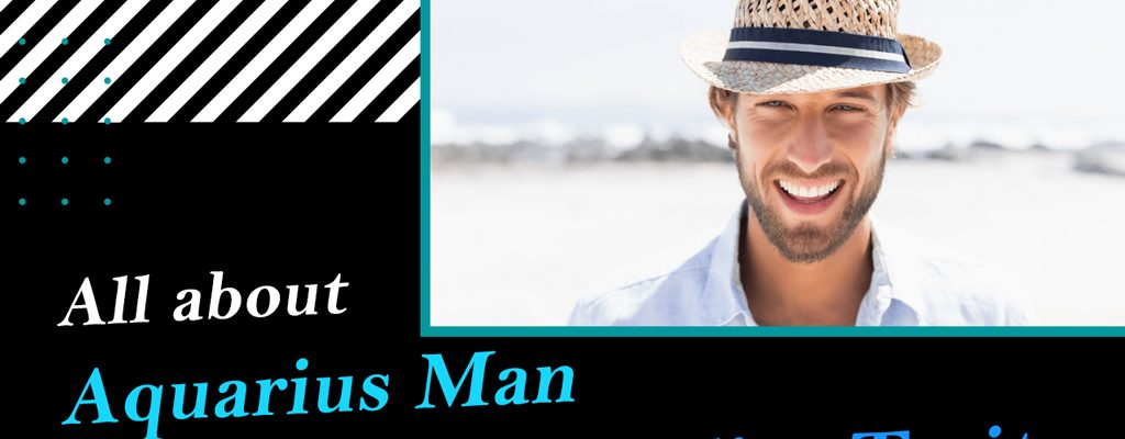 All about Aquarius Man Personality Traits – What to Know?