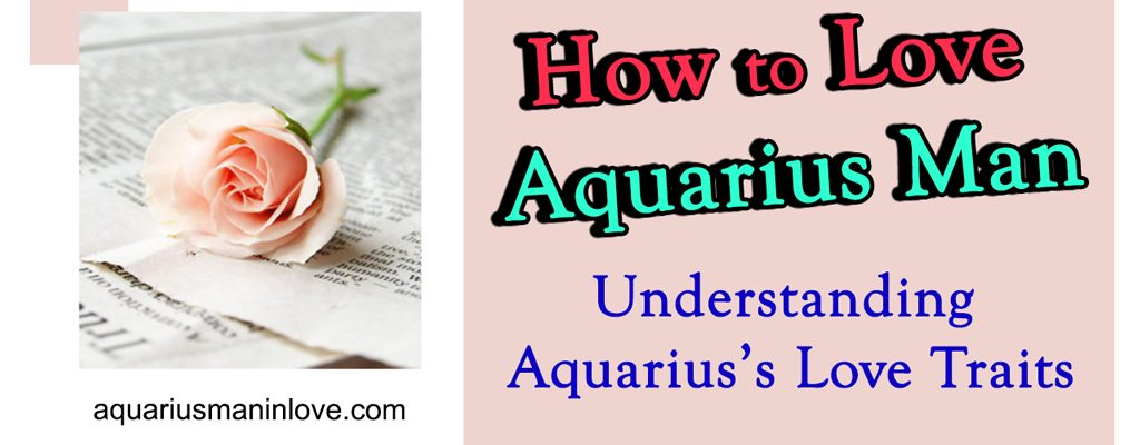 How to Love Aquarius Man – Understanding Aquarius's Love Traits