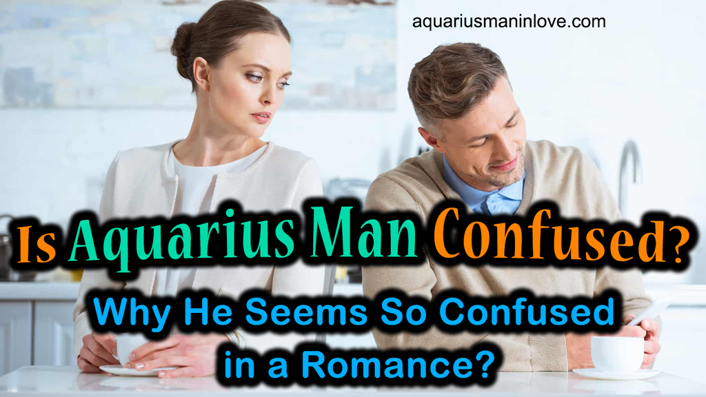 Is Aquarius Man Confused? Why He Seems So Confused in a Romance?