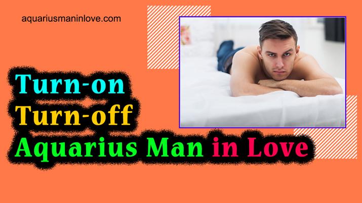 Turn-on Turn-off Aquarius Man in Love