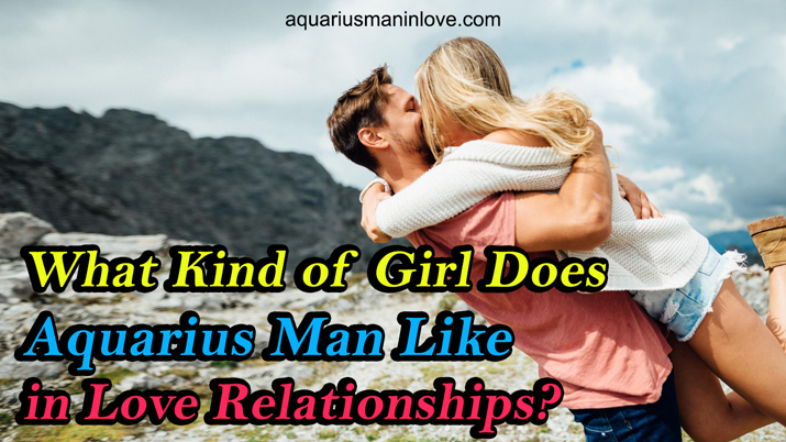 What Kind of Girl Does Aquarius Man Like in Love